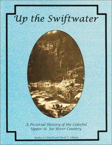 Up the Swiftwater: a Pictorial History of the Colorful Upper St. Joe River Country