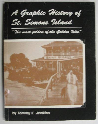 A Graphic History of St. Simons Island: The Most Golden of the Golden Isles: Jenkins, Tommy E
