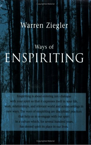 Ways of Enspiriting: Transformative Practices for the Twenty-First Century: Warren Ziegler