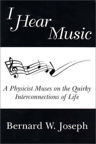 I Hear Music: A Physicist Muses on the Quirky Interconnections of Life: Joseph, Bernard W.