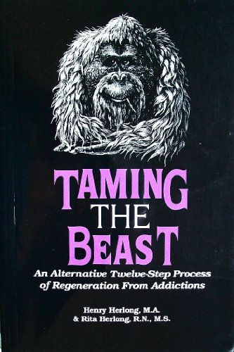 Taming the Beast : An Alternative Twelve-Step Process of Regeneration from Addictions: Herlong, ...