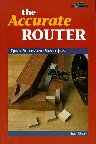The Accurate Router: Quick Setups and Simple Jigs 9780964399976 How to guide routers with simple blocks and clamps.