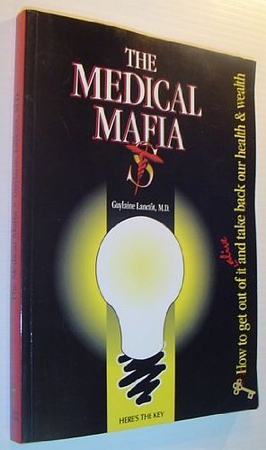 9780964412606: The Medical Mafia: How to Get Out of it Alive and Take Back Our Health and Wealth