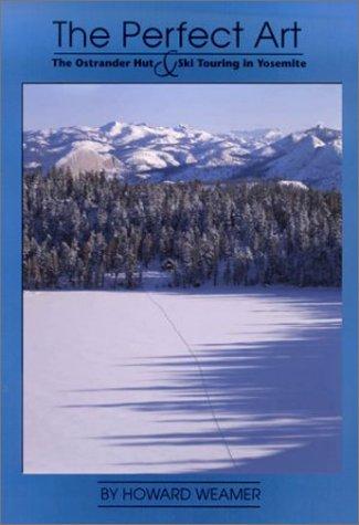 The perfect art : the Ostrander Hut & ski touring in Yosemite: Weamer, Howard