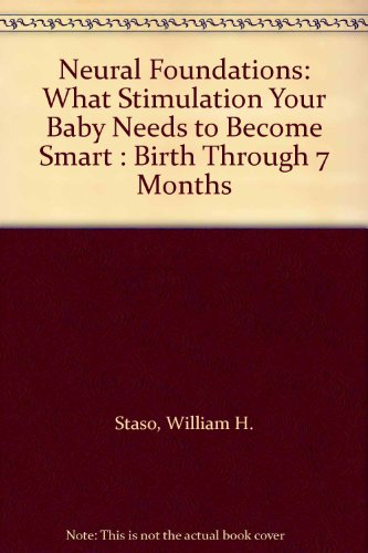 9780964424524: Neural Foundations: What Stimulation Your Baby Needs to Become Smart : Birth Through 7 Months