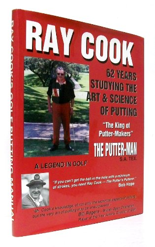 Ray Cook, a Legend in Golf: Sixty-two Years of Studying the Art and Science of Putting: Ray Cook