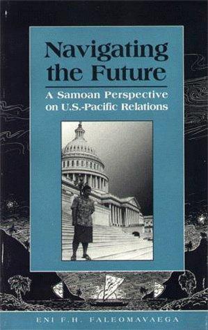 Navigating the Future: A Samoan Perspective on U.S.-Pacific Relations: Faleomavaega, Eni F. H.
