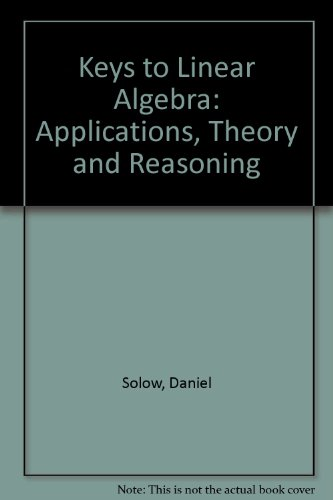 The Keys to Linear Algebra: Applications, Theory,: Daniel Solow