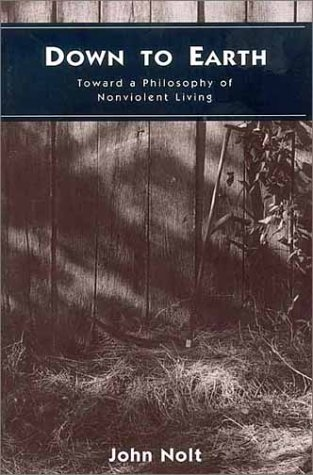 Down to Earth: Toward a Philosophy of Nonviolent Living: Nolt, John