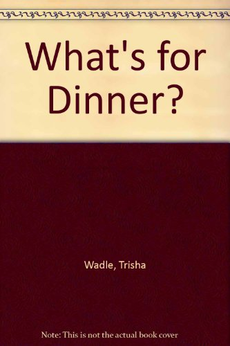 What's for Dinner?: Wadle, Trisha