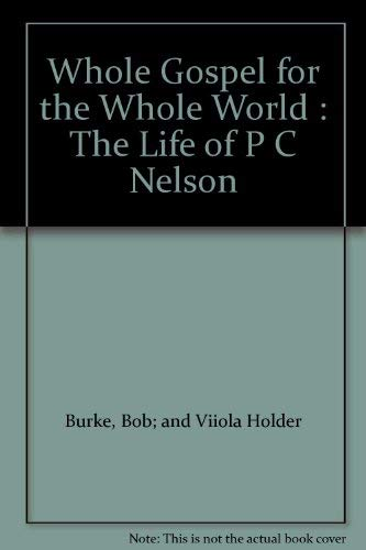 Whole Gospel for the Whole World : The Life of P C Nelson: Burke, Bob; and Viiola Holder