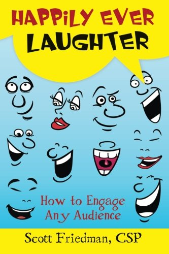 Happily Ever Laughter: How to Engage Any Audience: Friedman, Scott