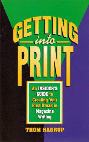 Getting into Print: An Insider's Guide to Creating Your First Break in Magazine Writing: ...