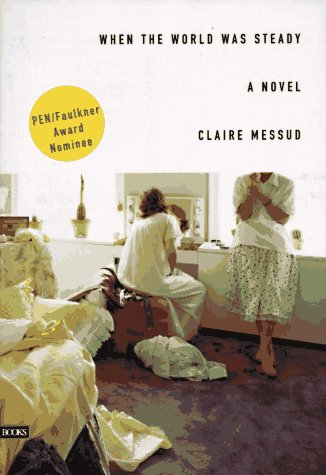 WHEN THE WORLD WAS STEADY: Messud, Claire