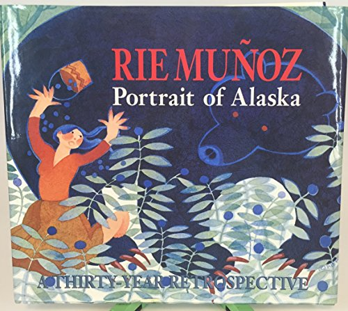 RIE MUNOZ: PORTRAIT OF ALASKA : A THIRTY-YEAR RETROSPECTIVE OF SERIGRAPHS, LITHOGRAPHS, POSTERS, ...
