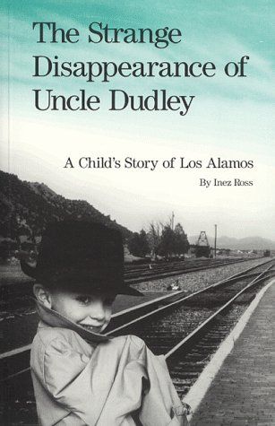 The Strange Disappearance of Uncle Dudley: A Child's Story of Los Alamos: Inez Ross