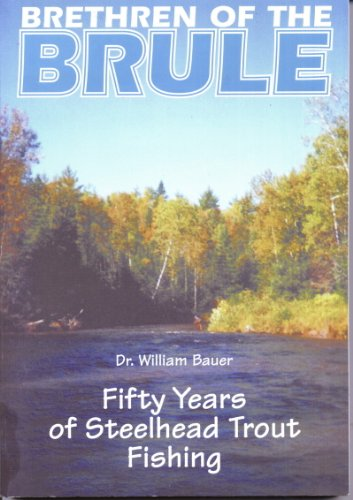 Brethren of the Brule: Fifty Years of Steelhead Trout Fishing: William Bauer
