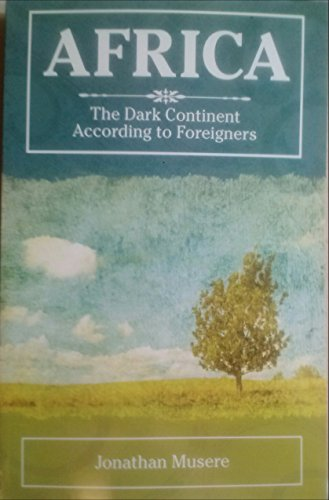 Africa the Dark Continent According to Foreigners: Musere, Jonathan