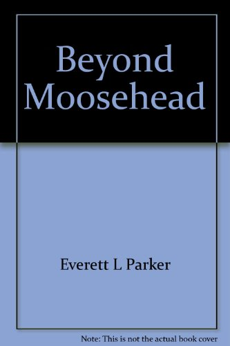 Beyond Moosehead: A history of the great north woods of Maine: Everett L Parker