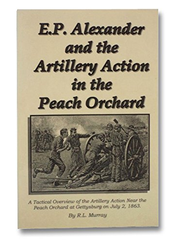 9780964626157: E.P. Alexander and the Artillery Action in the Peach Orchard: A Tactical Overview of the Artillery Action Near the Peach Orchard at Gettysburg on July 2,1863