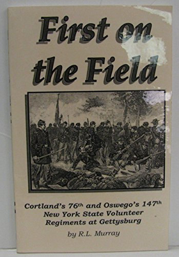 9780964626171: FIRST ON THE FIELD Cortland's 76th and Oswego's 147th New York State Volunteer Regiments At Gettysbu