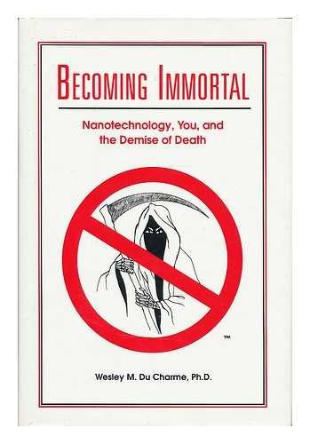 Becoming Immortal: Nanotechnology, You, and the Demise: Du Charme, Wesley