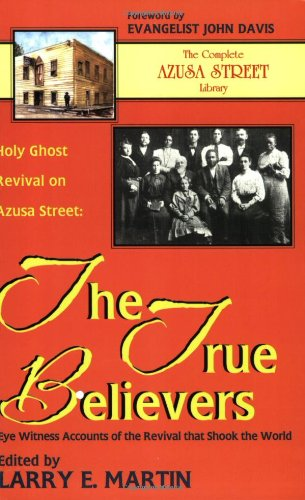 Holy Ghost Revival on Azusa Street: The True Believers: Eye Witness Accounts of the Revival that Shook the World (0964628953) by Larry Martin