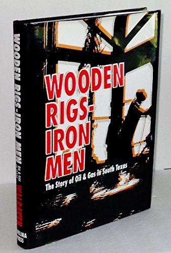 9780964632561: WOODEN RIGS, IRON MEN; The Story of Oil & Gas in South Texas