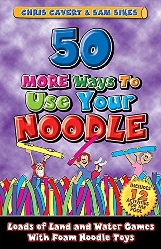 50 MORE Ways To Use Your Noodle: Loads of land and water games with foam noodle toys: Chris Cavert