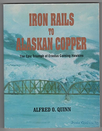 Iron Rails to Alaskan Copper: The Epic Triumph of Erastus Corning Hawkins: Quinn, Alfred O.