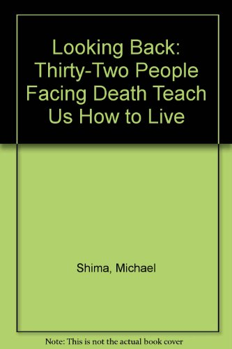 Looking Back: Thirty-Two People Facing Death Teach Us How to Live: Shima, Michael