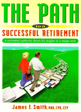 The Path to a Successful Retirement: A Retirement Authority Shares His Insights in a Unique and ...