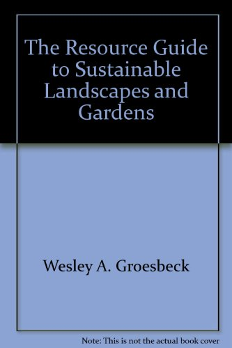 The Resource Guide to Sustainable Landscapes and Gardens: Wesley A. Groesbeck, Wesley A. Gruesbeck