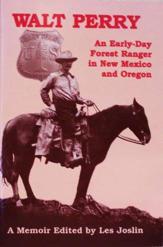 Walt Perry: An Early Day Forest Ranger: Perry, Walt/Joslin, Les