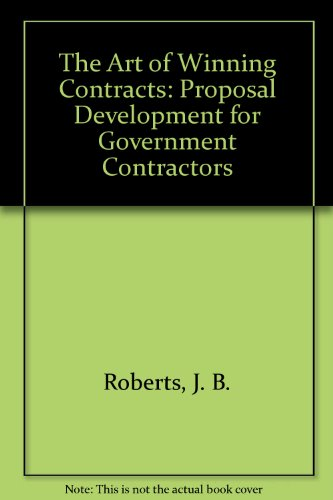 The Art of Winning Contracts: Proposal Development for Government Contractors: Roberts, J. B.