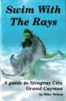 Swim with the Rays - A Guide to Stingray City, Grand Cayman: Mike Nelson; Photographer-Mike Nelson