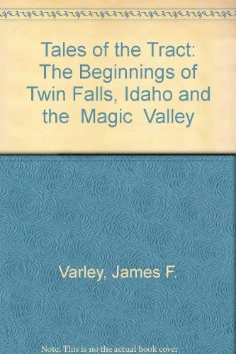 Tales of the Tract: The Beginnings of Twin Falls, Idaho and the Magic Valley: Varley, James F