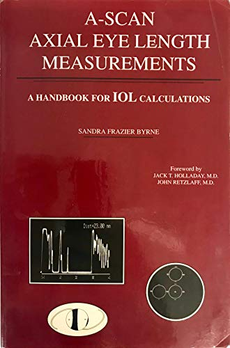 A-Scan Axial Eye Length Measurements: A Handbook For IOL Calculations: Sandra Frazier Byrne