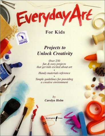Everyday Art for Kids: Projects to Unlock Creativity: Holm, Carolyn