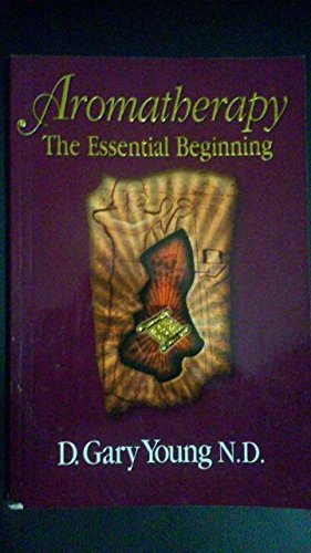 Aromatherapy: The Essential Beginning: N.D. D. Gary Young
