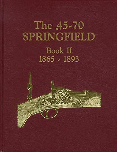 9780964830011: The .45-70 Springfield: Springfield caliber .58, .50, .45 and .30 breech loaders in the U.S. service, 1865-1893