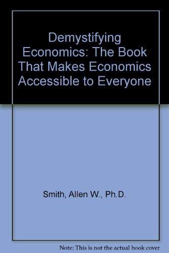 Demystifying Economics: The Book That Makes Economics: Allen W. Smith