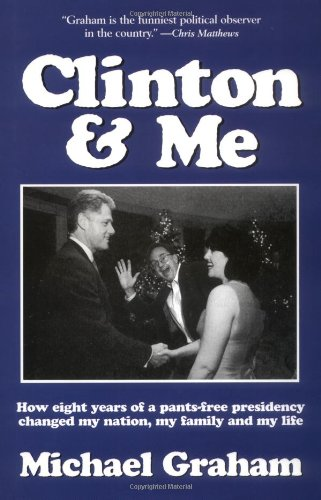 Clinton and Me : How Eight Years of a Pants-Free Presidency Changed My Nation, My Family and My ...