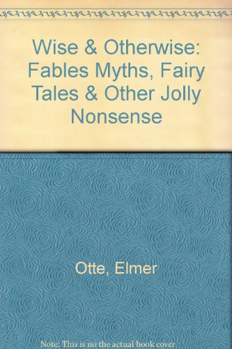 Wise & Otherwise: Fables Myths, Fairy Tales & Other Jolly Nonsense: Otte, Elmer