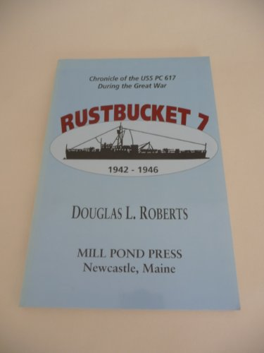 Rustbucket 7: Chronicle of the USS PC 617 during the Great War, 1942-1946: Roberts, Douglas L.