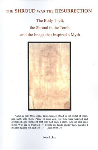 The Shroud Was the Resurrection: The Body Theft, the Shroud in the Tomb, and the Image that ...