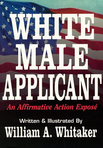 White Male Applicant: An Affirmative Action Expose: William A. Whitaker