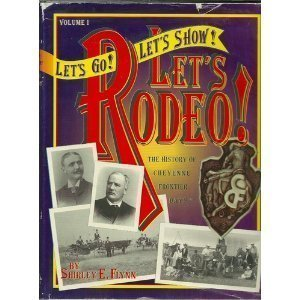 """Let's Go! Let's Show! Let's Rodeo!: The History of Cheyenne Frontier Days, the """"..."""
