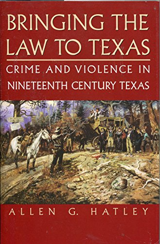 Bringing the Law to Texas, Crime and Violence in Nineteenth Century Texas: Hatley, Allen G.
