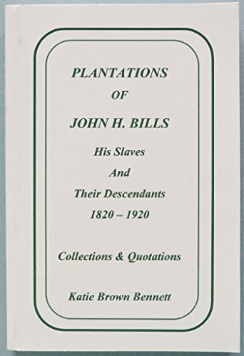 Plantations of John H. Bills: His slaves and their descendants, 1820-1920 : collections & quotations (0964985349) by Bennett, Katie Brown